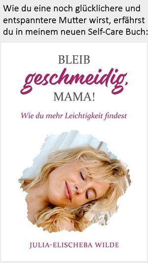 Bleib geschmeidig Mama - wie du mehr Leichtigkeit findest - Julia-Elischeba Wilde
